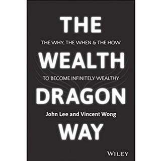 John Lee and Vincent Wong - The Wealth Dragon Way: The Why, the When and the How to Become Infinitely Wealthy