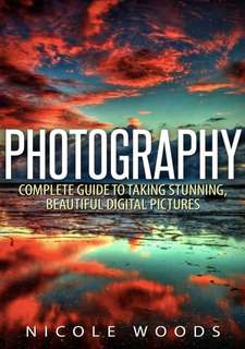 Photography Complete Guide to Taking Stunning, Beautiful Digital Pictures by Nicole Woods eBook