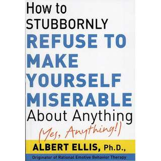 How To Stubbornly Refuse To Make Yourself Miserable About Anything, Yes Anything by Albert Ellis