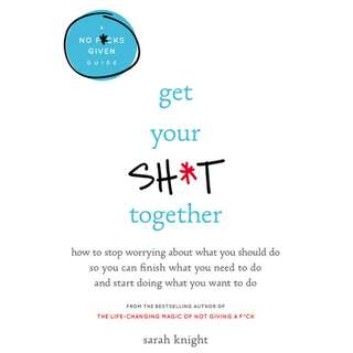 Get Your Sh*t Together: How to Stop Worrying About What You Should Do So You Can Finish What You Need to Do and Start Doing What You Want to Do (A No F*cks Given Guide) (Sarah Knight)