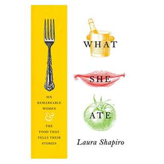 What She Ate: Six Remarkable Women and the Food That Tells Their Stories Kindle Edition by Laura Shapiro  (Author)