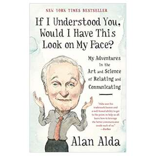If I Understood You, Would I Have This Look on My Face?: My Adventures in the Art and Science of Relating and Communicating Kindle Edition by Alan Alda  (Author)
