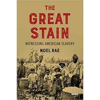 The Great Stain: Witnessing American Slavery by Noel Rae