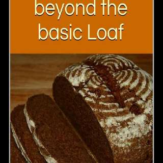 Home Baked Bread - Recipe Beyond The Basic Loaf
