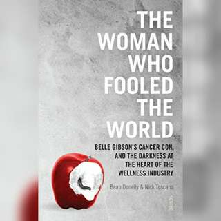 The Woman Who Fooled The World: Belle Gibson's Cancer Con, and the Darkness at the Heart of the Wellness Industry by Beau Donelly, Nick Toscano