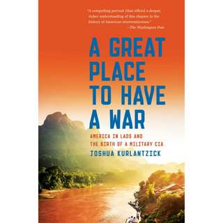A Great Place to Have a War: America in Laos and the Birth of a Military CIA by Joshua Kurlantzick