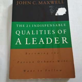 John C Maxwell ~ The 21 Indispensable Qualities of A Leader