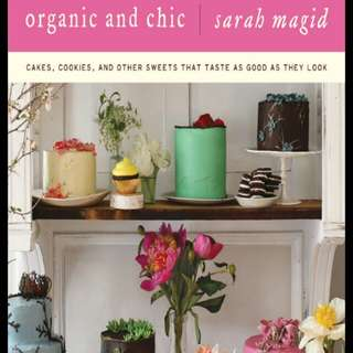 Organic and Chic: Cakes, Cookies, and Other Sweets That Taste as Good as They Look