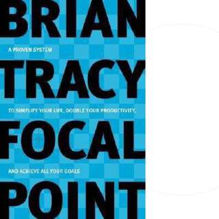 Focal Point: A Proven System to Simplify Your Life, Double Your Productivity, and Achieve All Your Goals by Brian Tracy