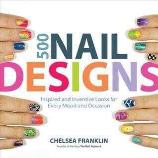 500 Nail Designs: Inspired and Inventive Looks for Every Mood and Occasion by Chelsea Franklin