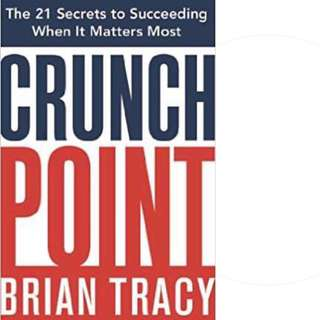 Crunch Point: The 21 Secrets to Succeeding When It Matters Most by Brian Tracy