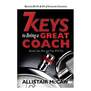 7 KEYS TO BEING A GREAT COACH: Become Your Best and They Will Too Kindle Edition by Allistair McCaw  (Author),‎ Eli Blyden (Illustrator),‎ Kathy Whyte (Editor)