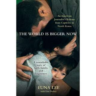 The World Is Bigger Now: An American Journalist's Release from Captivity in North Korea . . . A Remarkable Story of Faith, Family, and Forgiveness by Euna Lee
