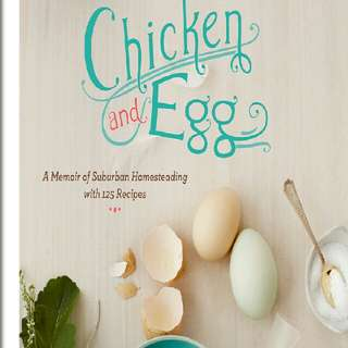 Chicken and Egg: A Memoir of Suburban Homesteading with 125 Recipes