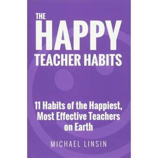 The Happy Teacher Habits: 11 Habits of the Happiest, Most Effective Teachers on Earth by Michael Linsin