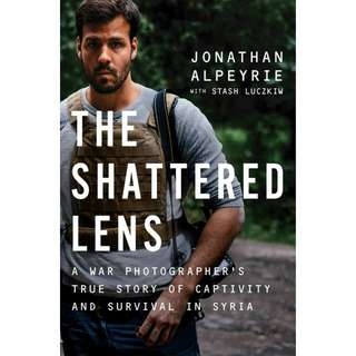 The Shattered Lens: A War Photographer's True Story of Captivity and Survival in Syria by Jonathan Alpeyrie, Bonnie Timmermann, Stash Luczkiw