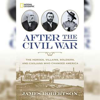 After the Civil War: The Heroes, Villains, Soldiers, and Civilians Who Changed America by James Robertson