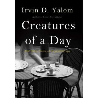 Creatures of a Day: And Other Tales of Psychotherapy by Irvin D. Yalom