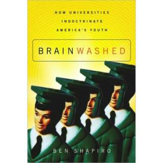 Brainwashed: How Universities Indoctrinate America's Youth by Ben Shapiro