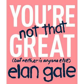 You're Not That Great: (but neither is anyone else) by Elan Gale
