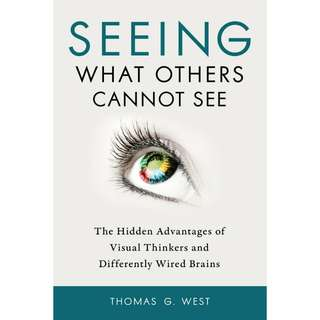 Seeing What Others Cannot See: The Hidden Advantages of Visual Thinkers and Differently Wired Brains by Thomas G West