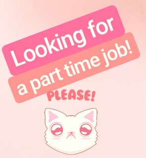 Looking for a Part-Time Job! ;o;