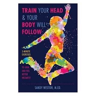 (Ebook) Train Your Head & Your Body Will Follow by Sandy Joy Weston