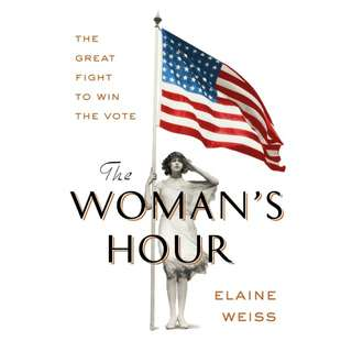 The Woman's Hour: The Great Fight to Win the Vote by Elaine F. Weiss