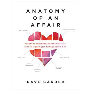 Anatomy of an Affair: How Affairs, Attractions, and Addictions Develop, and How to Guard Your Marriage Against Them by Dave Carder
