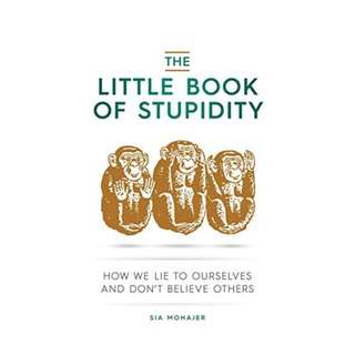 (Ebook) The Little Book of Stupidity: How We Lie to Ourselves and Don't Believe Others by Sia Mohajer