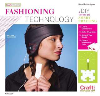 Fashioning Technology: A DIY Intro to Smart Crafting by Syuzi Pakhchyan