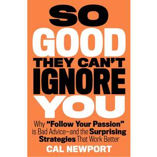 So Good They Can't Ignore You: Why Skills Trump Passion in the Quest for Work You Love by Cal Newport