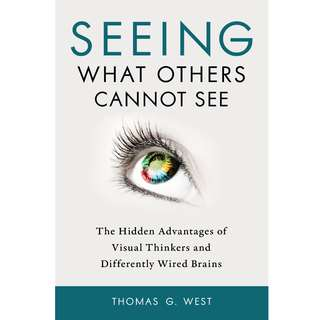 Seeing What Others Cannot See: The Hidden Advantages of Visual Thinkers and Differently Wired Brains by Thomas G. West