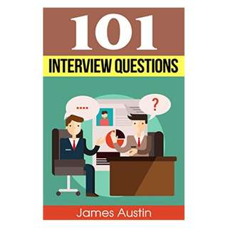(Ebook) 101 Interview Questions: The Ultimate and Most Complete Guide to Interview Questions (perfect answers, tough questions, corporate jobs, strategies, skills, proven answers, tips, tricks and so much more) by James Austin