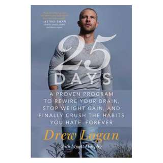 (Ebook) 25 Days: A Proven Program to Rewire Your Brain, Stop Weight Gain, and Finally Crush the Habits You Hate--Forever by Drew Logan