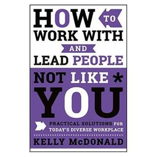 (Ebook) How to Work With and Lead People Not Like You: Practical Solutions for Today's Diverse Workplace by Kelly McDonald