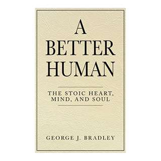A Better Human: The Stoic Heart, Mind, and Soul Kindle Edition by George J. Bradley  (Author)
