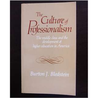 The Culture of Professionalism: The Middle Class and the Development of Higher Education in America by Burton J. Bledstein