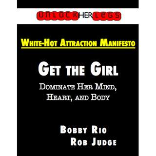 Unlock Her Legs: White-Hot Attraction Manifesto - Get the Girl - Dominate Her Mind, Heart, And Body (178 Page Mega eBook)