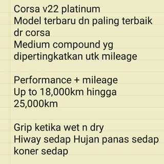 Corsa v22 platinum  Model terbaru dn paling terbaik dr corsa  Medium compound yg dipertingkatkan utk mileage   Performance + mileage  Up to 18,000km hingga 25,000km  Grip ketika wet n dry  Hiway sedap Hujan panas sedap koner sedap   S