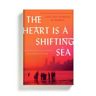 The Heart Is a Shifting Sea: Love and Marriage in Mumbai by Elizabeth Flock