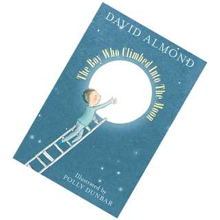 The Boy Who Climbed Into The Moon by David Almond,  Polly Dunbar (Illustrator)
