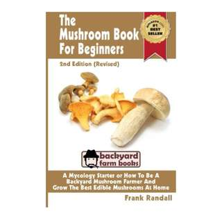 The Mushroom Book For Beginners: 2nd Edition Revised : A Mycology Starter or How To Be A Backyard Mushroom Farmer And Grow The Best Edible Mushrooms At Home (Volume 1)