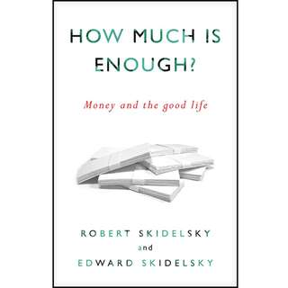 How Much is Enough?: Money and the Good Life by Robert Skidelsky, Edward Skidelsky