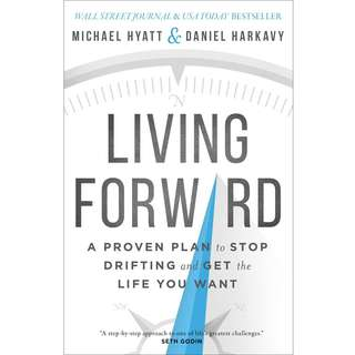 Living Forward: A Proven Plan to Stop Drifting and Get the Life You Want by Michael Hyatt, Daniel Harkavy