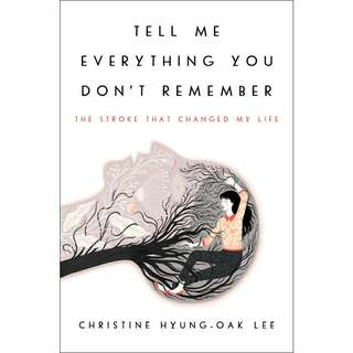Tell Me Everything You Don't Remember: The Stroke That Changed My Life by Christine Hyung-Oak Lee