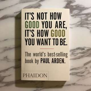 <It's Not How Good You Are, It's How Good You Want to Be> by Paul Arden