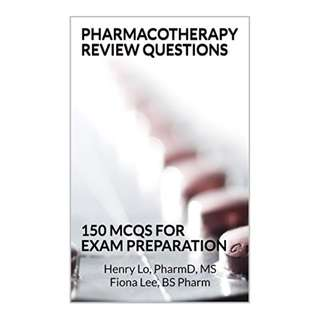 Pharmacotherapy Review Questions: 150 MCQS For Exam Preparation Kindle Edition by Henry Lo (Author), Fiona Lee (Author)