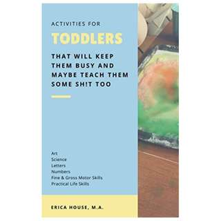 Activities for Toddlers: That Will Keep Them Busy and Maybe Teach Them Some Sh!t Too Kindle Edition by Erica House (Author)