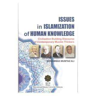 Issues in Islamization of Human Knowledge: Civilization Building Discourse on Contemporary Muslim Thinkers